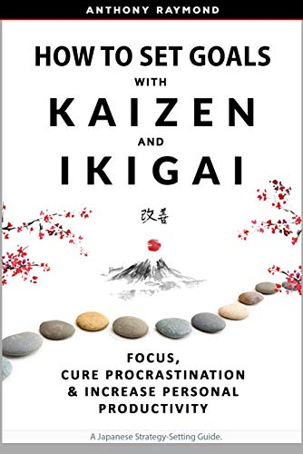 How to Set Goals with Kaizen & Ikigai Anthony Raymond